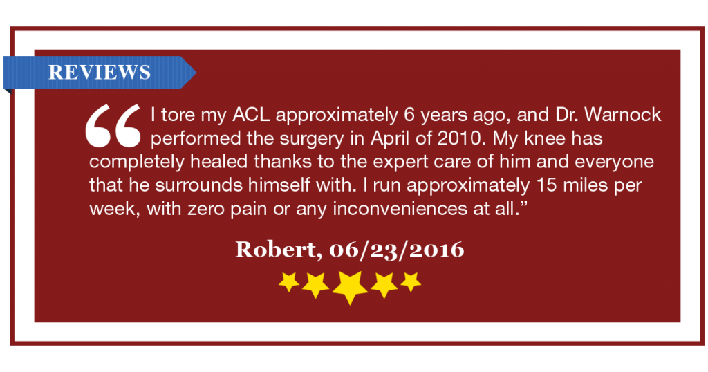 "K. Mathew Warnock MD Reviews - ""I tore my ACL approximately 6 years ago, and Dr. Warnock performed the surgery in April of 2010. My knee has completely healed thanks to the expert care of him and everyone that he surrounds himself with. I run approximately 15 miles per week, with zero pain or any inconveniences at all."" - Robert, 6/23/2016, 5 stars"